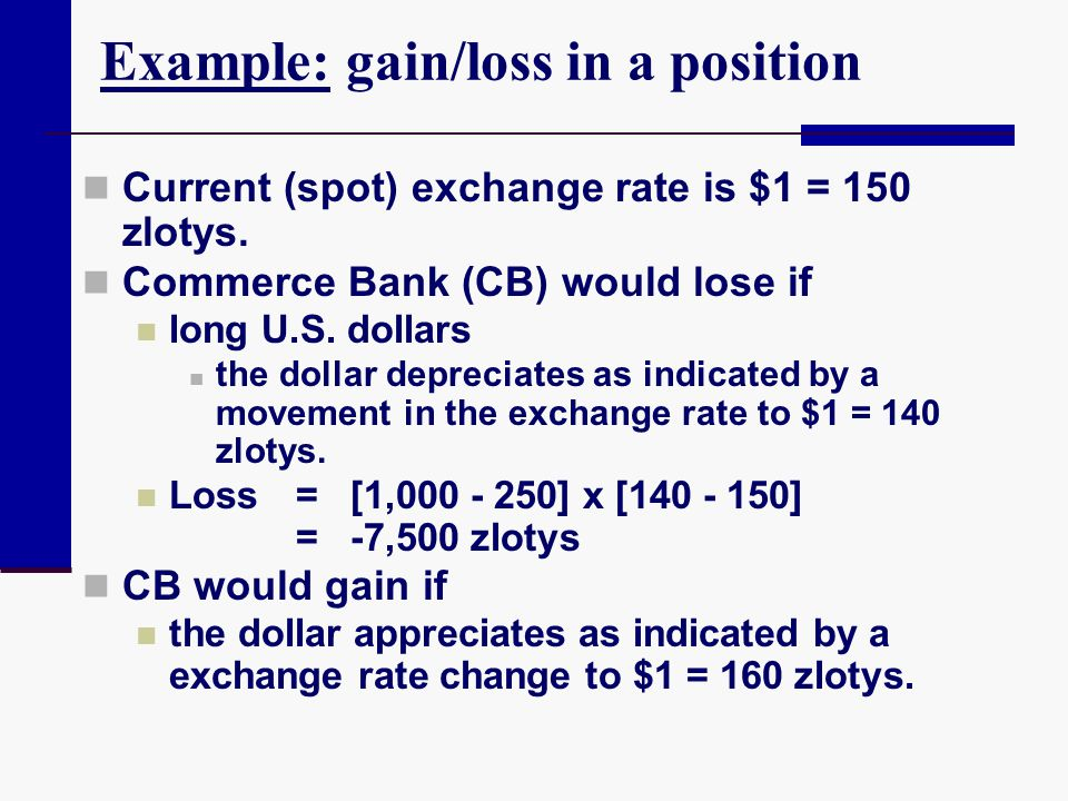 Example: gain/loss in a position Current (spot) exchange rate is $1 = 150 zlotys. Commerce Bank (CB) would lose if long U.S. dollars the dollar deprec
