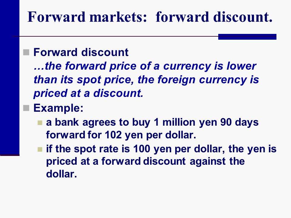 Forward markets: forward discount. Forward discount …the forward price of a currency is lower than its spot price, the foreign currency is priced at a