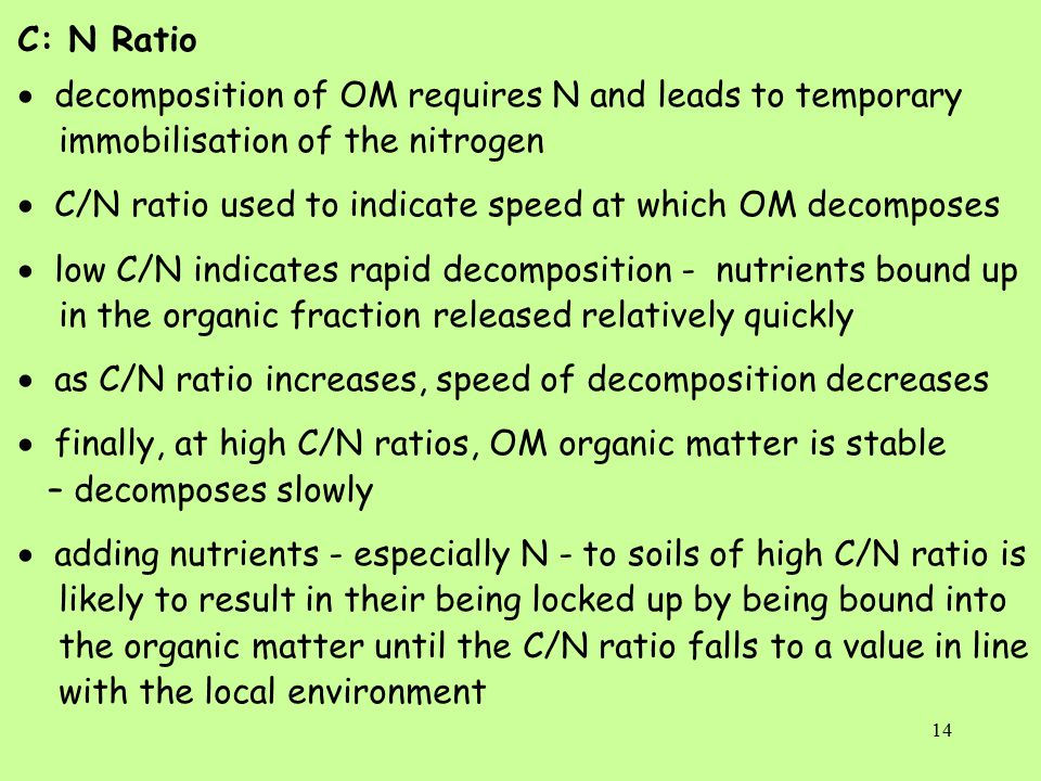 14 C: N Ratio  decomposition of OM requires N and leads to temporary immobilisation of the nitrogen  C/N ratio used to indicate speed at which OM decomposes  low C/N indicates rapid decomposition - nutrients bound up in the organic fraction released relatively quickly  as C/N ratio increases, speed of decomposition decreases  finally, at high C/N ratios, OM organic matter is stable – decomposes slowly  adding nutrients - especially N - to soils of high C/N ratio is likely to result in their being locked up by being bound into the organic matter until the C/N ratio falls to a value in line with the local environment