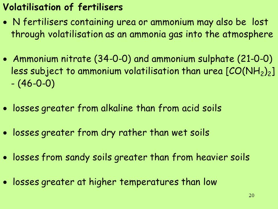 20 Volatilisation of fertilisers  N fertilisers containing urea or ammonium may also be lost through volatilisation as an ammonia gas into the atmosphere  Ammonium nitrate (34-0-0) and ammonium sulphate (21-0-0) less subject to ammonium volatilisation than urea [CO(NH 2 ) 2 ] - (46-0-0)  losses greater from alkaline than from acid soils  losses greater from dry rather than wet soils  losses from sandy soils greater than from heavier soils  losses greater at higher temperatures than low
