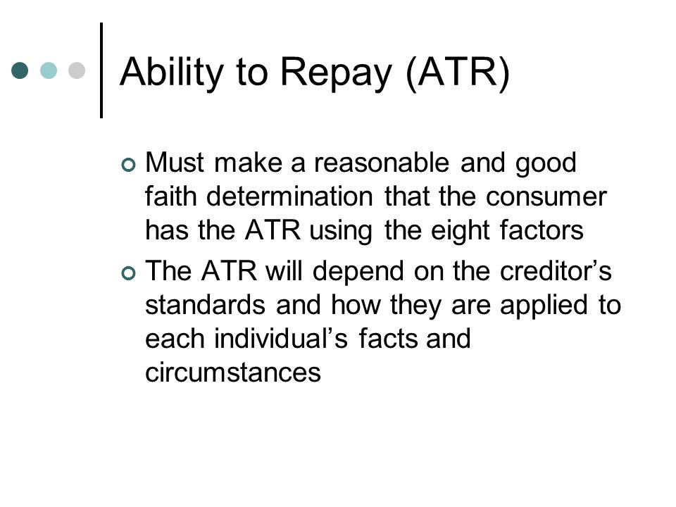 Ability to Repay (ATR) Must make a reasonable and good faith determination that the consumer has the ATR using the eight factors The ATR will depend on the creditor's standards and how they are applied to each individual's facts and circumstances