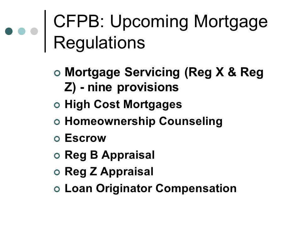 CFPB: Upcoming Mortgage Regulations Mortgage Servicing (Reg X & Reg Z) - nine provisions High Cost Mortgages Homeownership Counseling Escrow Reg B Appraisal Reg Z Appraisal Loan Originator Compensation