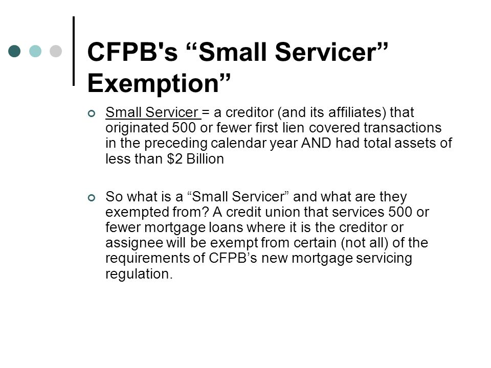 CFPB s Small Servicer Exemption Small Servicer = a creditor (and its affiliates) that originated 500 or fewer first lien covered transactions in the preceding calendar year AND had total assets of less than $2 Billion So what is a Small Servicer and what are they exempted from.