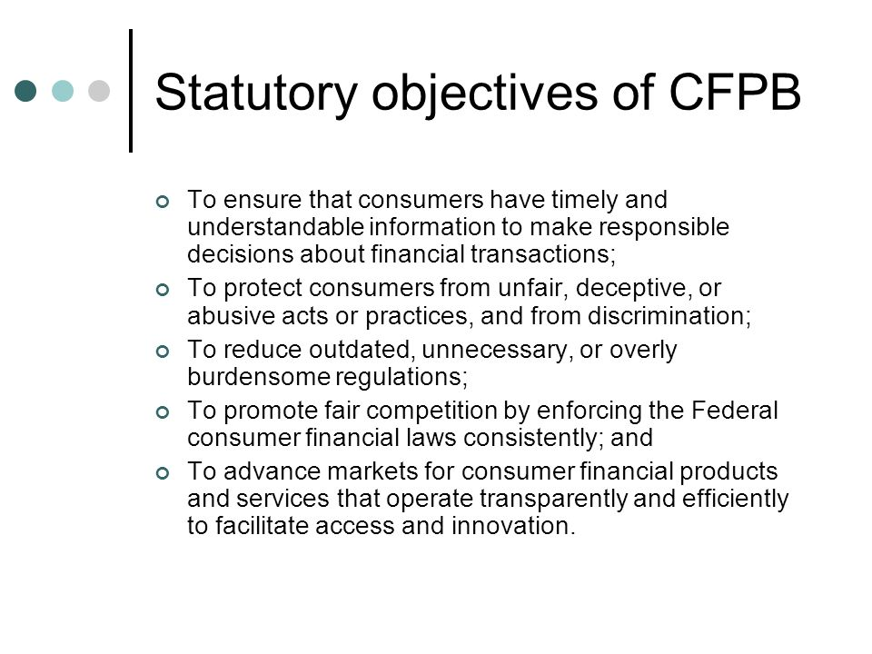 CFPB's Jurisdiction  Alternative Mortgage Transaction Parity Act of 1982  Consumer Leasing Act of 1976  Electronic Fund Transfer Act  Equal Credit Opportunity Act  Fair Credit Billing Act  Fair Credit Reporting Act  Home Owners Protection Act of 1998  Fair Debt Collection Practices Act  Federal Deposit Insurance Act  Gramm-Leach-Bliley Act  Home Mortgage Disclosure Act  Home Ownership and Equity Protection Act of 1994  Real Estate Settlement and Procedures Act of 1974  S.A.F.E.
