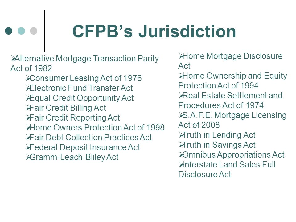 CFPB's Jurisdiction  Alternative Mortgage Transaction Parity Act of 1982  Consumer Leasing Act of 1976  Electronic Fund Transfer Act  Equal Credit Opportunity Act  Fair Credit Billing Act  Fair Credit Reporting Act  Home Owners Protection Act of 1998  Fair Debt Collection Practices Act  Federal Deposit Insurance Act  Gramm-Leach-Bliley Act  Home Mortgage Disclosure Act  Home Ownership and Equity Protection Act of 1994  Real Estate Settlement and Procedures Act of 1974  S.A.F.E.