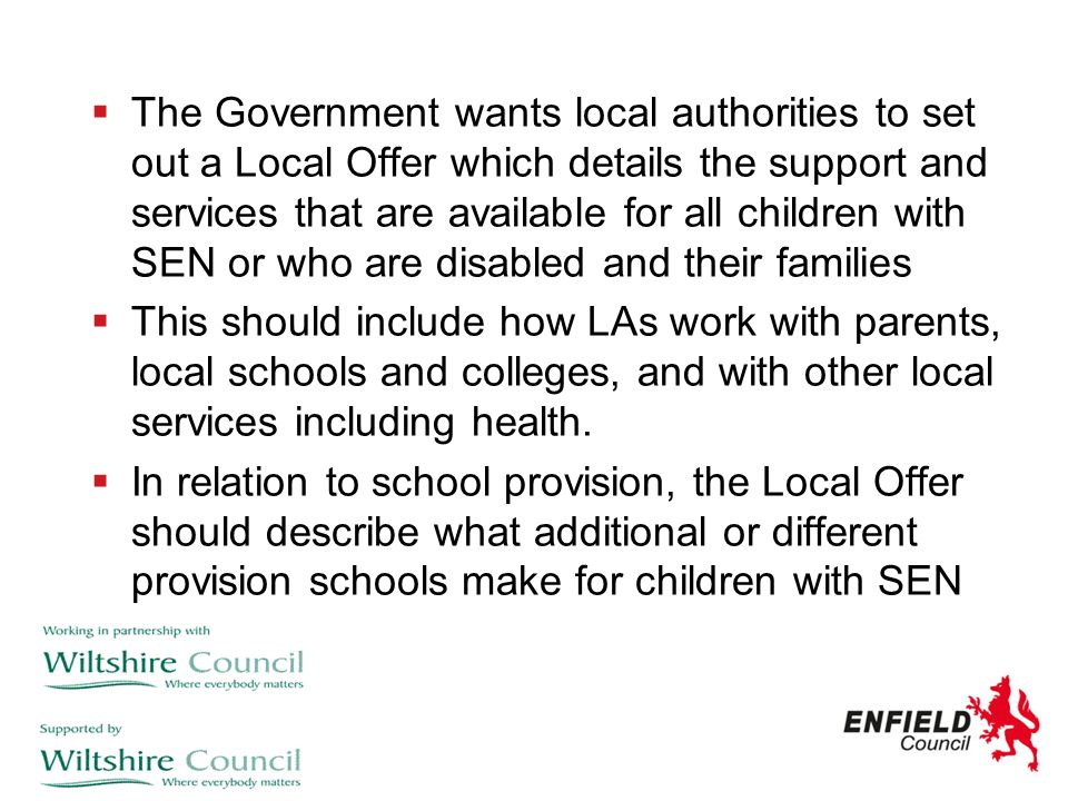  The Government wants local authorities to set out a Local Offer which details the support and services that are available for all children with SEN