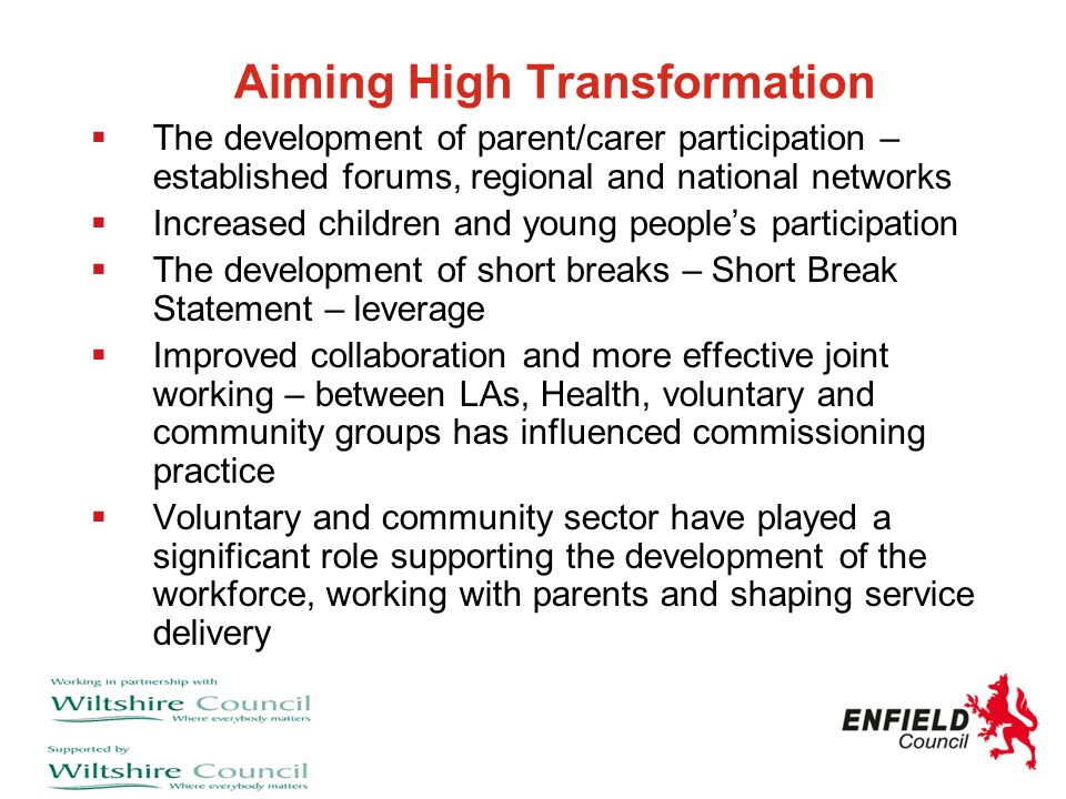 Aiming High Transformation  The development of parent/carer participation – established forums, regional and national networks  Increased children a