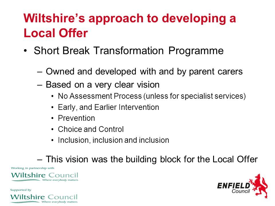 Wiltshire's approach to developing a Local Offer Short Break Transformation Programme –Owned and developed with and by parent carers –Based on a very