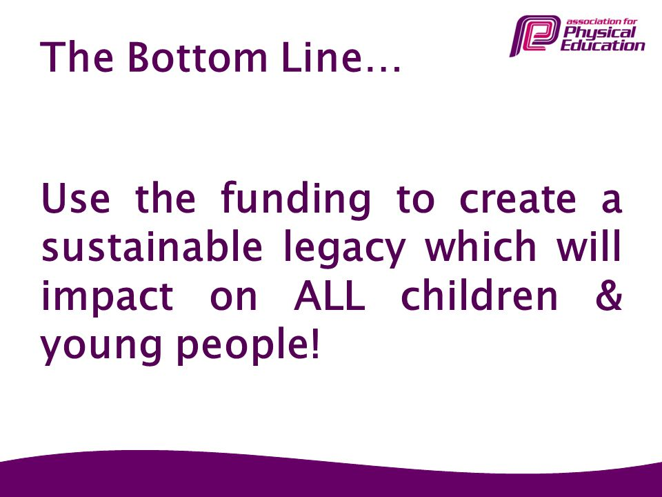 The Bottom Line… Use the funding to create a sustainable legacy which will impact on ALL children & young people!