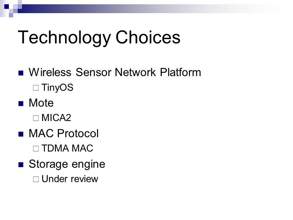 Technology Choices Wireless Sensor Network Platform  TinyOS Mote  MICA2 MAC Protocol  TDMA MAC Storage engine  Under review