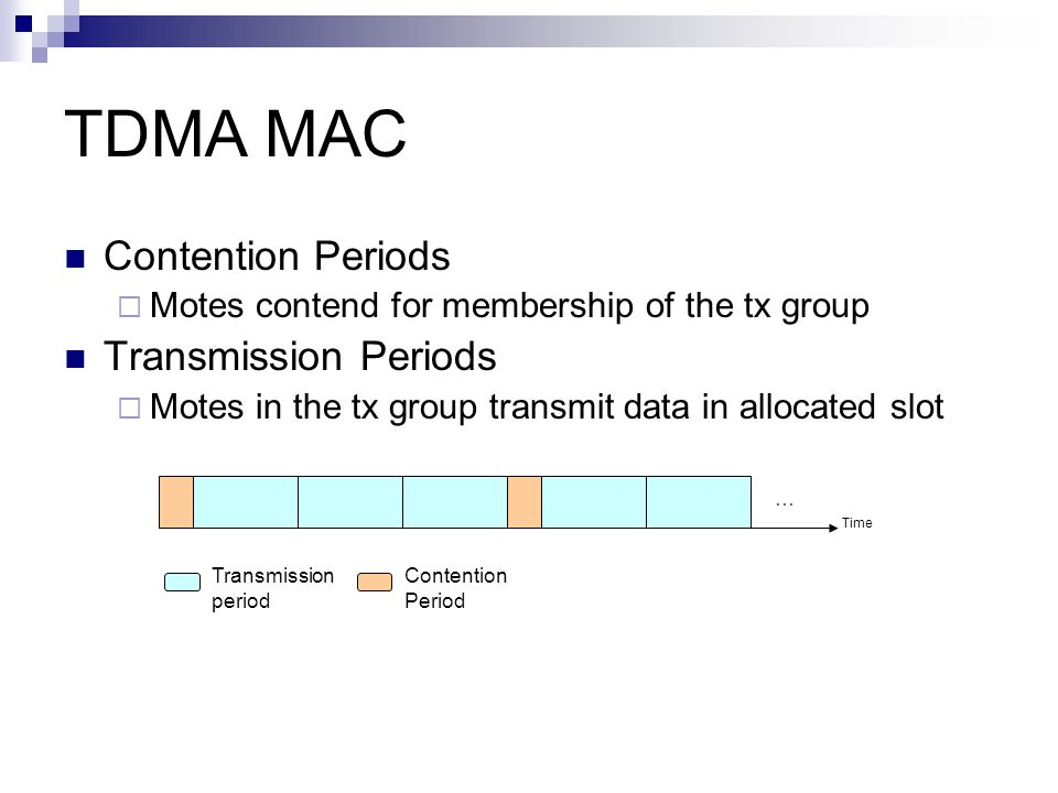TDMA MAC Contention Periods  Motes contend for membership of the tx group Transmission Periods  Motes in the tx group transmit data in allocated slot Time … Transmission period Contention Period