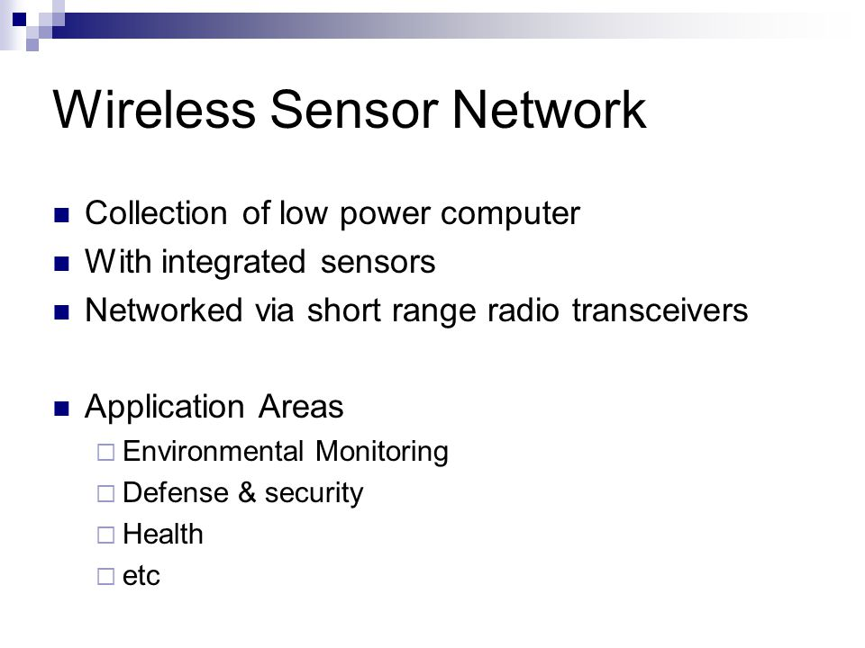 Wireless Sensor Network Collection of low power computer With integrated sensors Networked via short range radio transceivers Application Areas  Environmental Monitoring  Defense & security  Health  etc