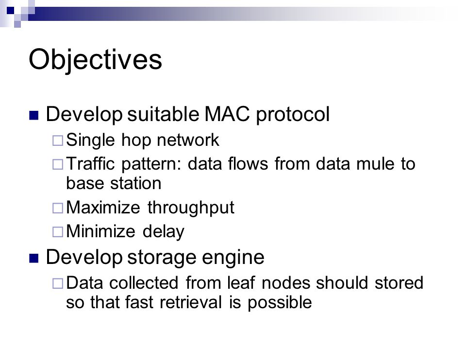 Objectives Develop suitable MAC protocol  Single hop network  Traffic pattern: data flows from data mule to base station  Maximize throughput  Minimize delay Develop storage engine  Data collected from leaf nodes should stored so that fast retrieval is possible