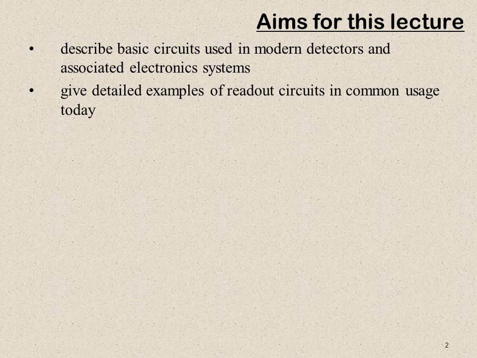 2 Aims for this lecture describe basic circuits used in modern detectors and associated electronics systems give detailed examples of readout circuits in common usage today