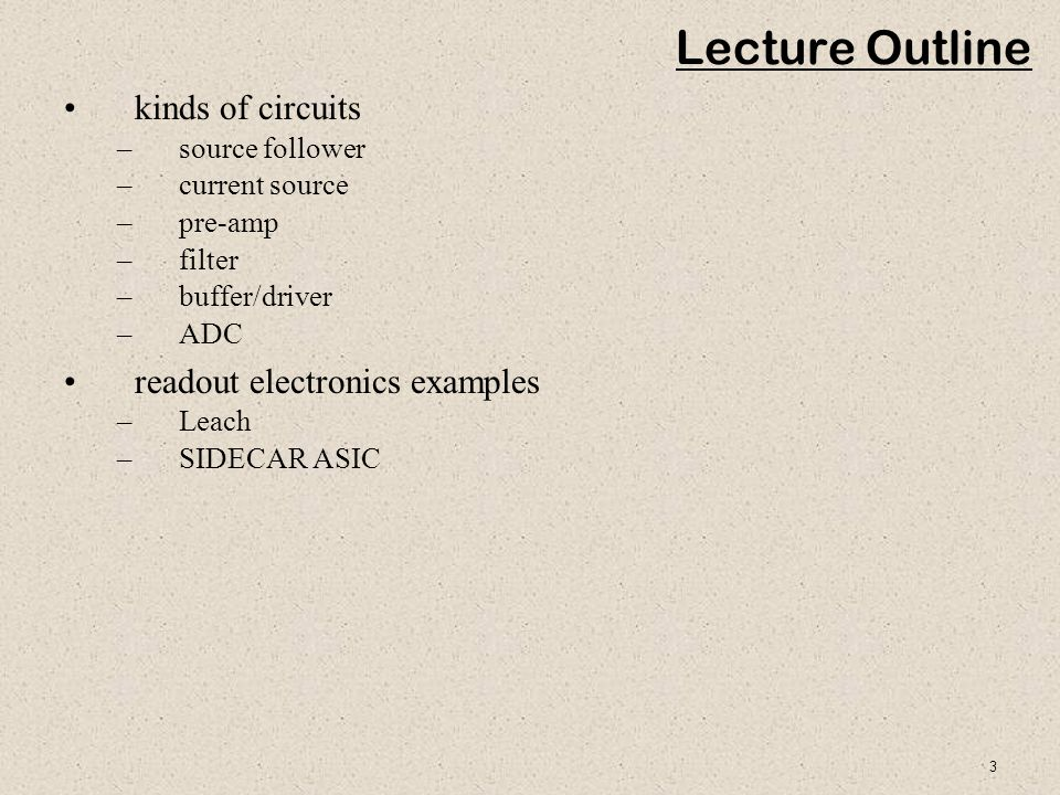 3 Lecture Outline kinds of circuits –source follower –current source –pre-amp –filter –buffer/driver –ADC readout electronics examples –Leach –SIDECAR
