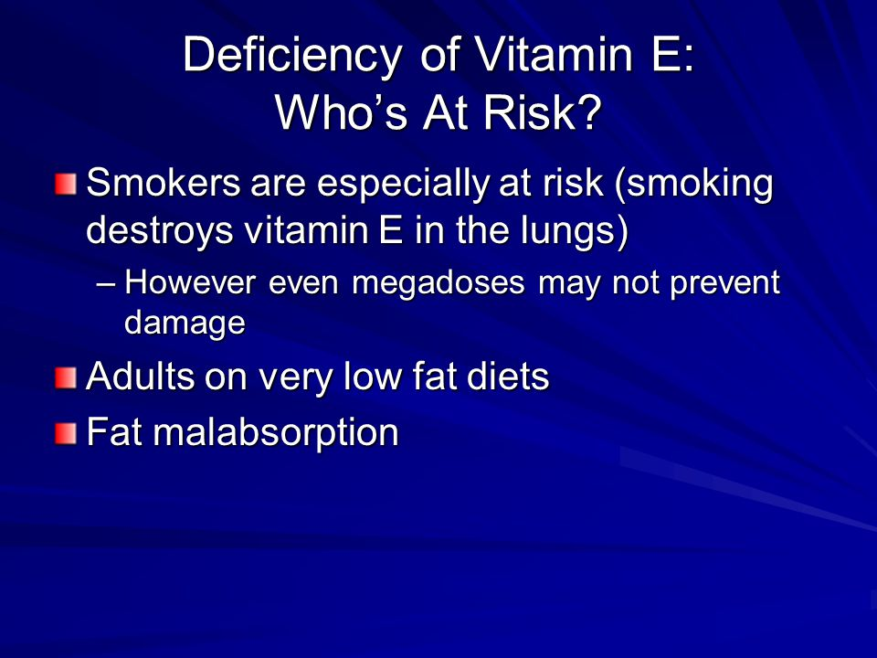 Deficiency of Vitamin E: Who's At Risk? Smokers are especially at risk (smoking destroys vitamin E in the lungs) –However even megadoses may not preve