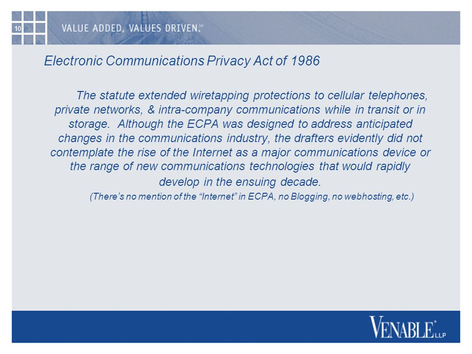 10 Electronic Communications Privacy Act of 1986 The statute extended wiretapping protections to cellular telephones, private networks, & intra-compan