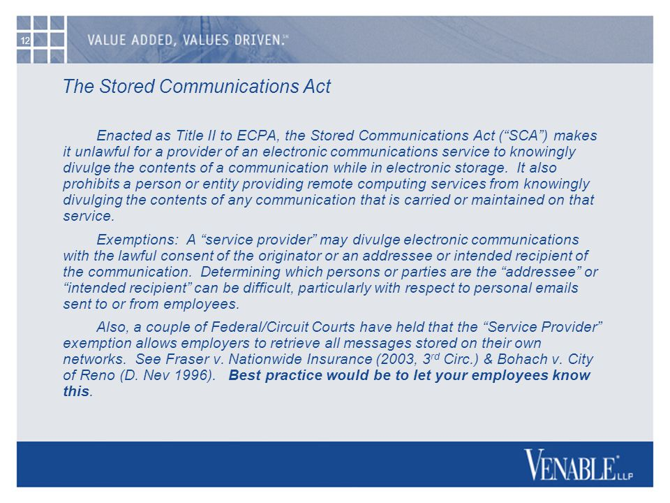 12 The Stored Communications Act Enacted as Title II to ECPA, the Stored Communications Act ( SCA ) makes it unlawful for a provider of an electronic communications service to knowingly divulge the contents of a communication while in electronic storage.