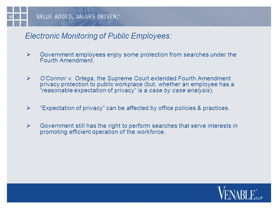 16 Electronic Monitoring of Public Employees:  Government employees enjoy some protection from searches under the Fourth Amendment.  O'Connor v. Ort