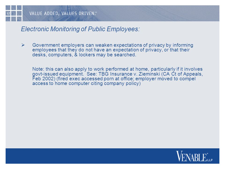17 Electronic Monitoring of Public Employees:  Government employers can weaken expectations of privacy by informing employees that they do not have an expectation of privacy, or that their desks, computers, & lockers may be searched.