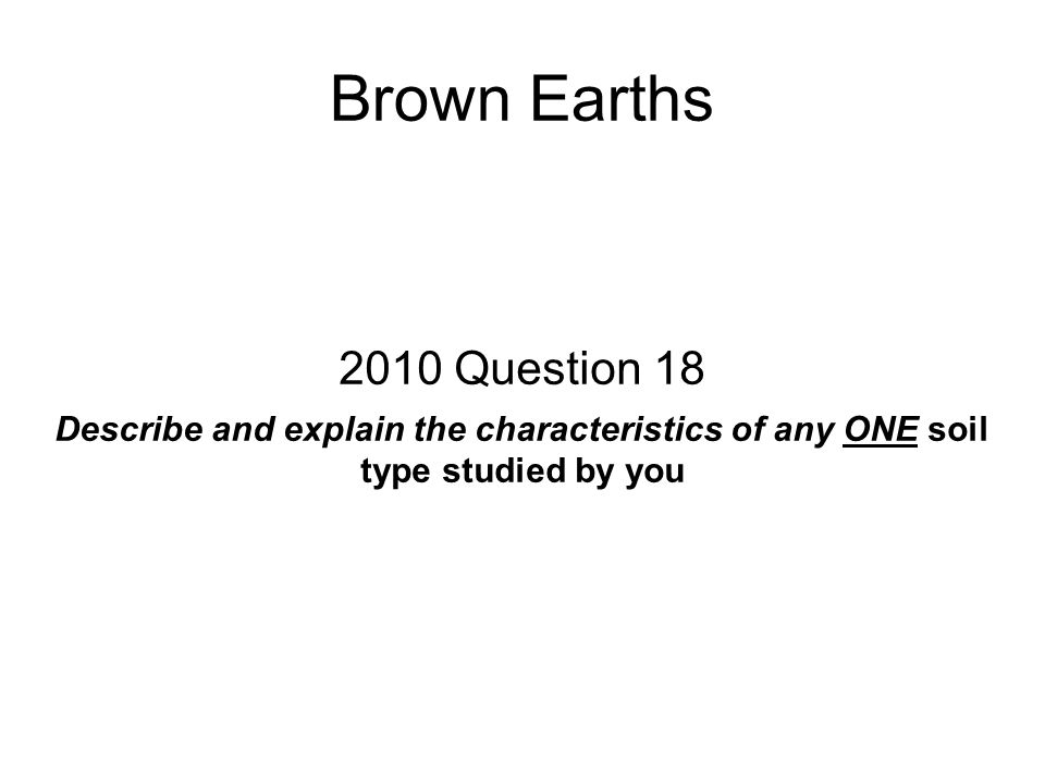 Brown Earths 2010 Question 18 Describe and explain the characteristics of any ONE soil type studied by you
