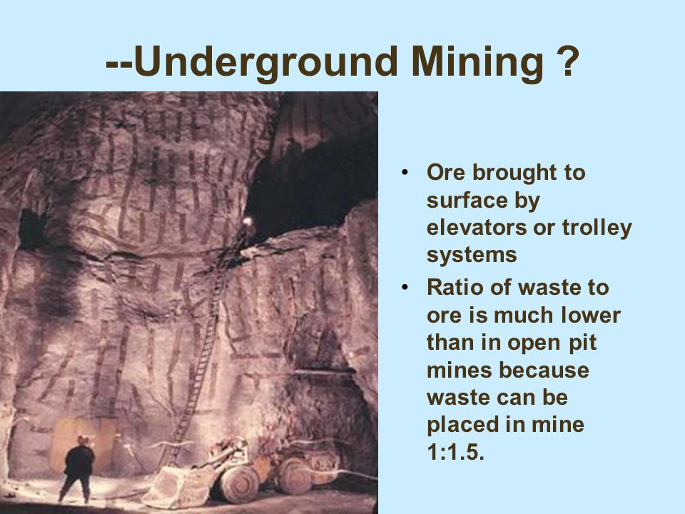 --Underground Mining ? Ore brought to surface by elevators or trolley systems Ratio of waste to ore is much lower than in open pit mines because waste
