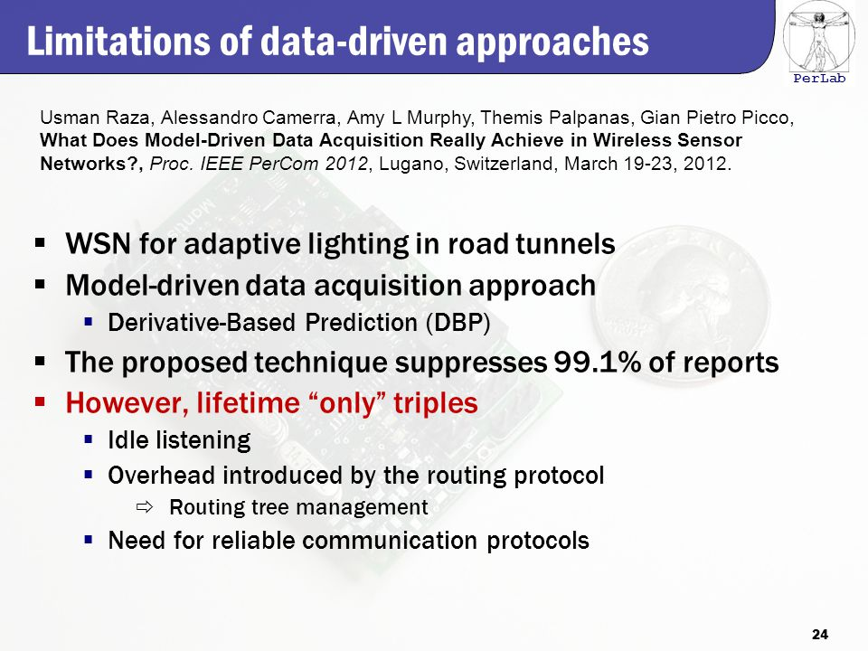 PerLab Limitations of data-driven approaches  WSN for adaptive lighting in road tunnels  Model-driven data acquisition approach  Derivative-Based Prediction (DBP)  The proposed technique suppresses 99.1% of reports  However, lifetime only triples  Idle listening  Overhead introduced by the routing protocol  Routing tree management  Need for reliable communication protocols Usman Raza, Alessandro Camerra, Amy L Murphy, Themis Palpanas, Gian Pietro Picco, What Does Model-Driven Data Acquisition Really Achieve in Wireless Sensor Networks , Proc.