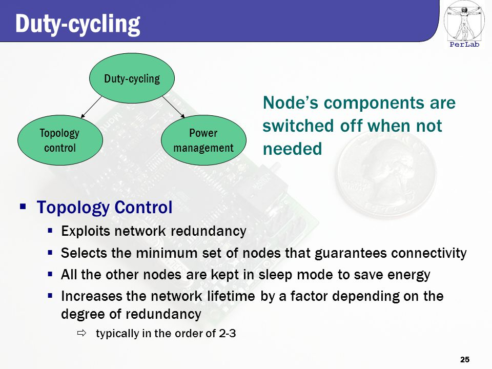 PerLab Duty-cycling  Topology Control  Exploits network redundancy  Selects the minimum set of nodes that guarantees connectivity  All the other nodes are kept in sleep mode to save energy  Increases the network lifetime by a factor depending on the degree of redundancy  typically in the order of 2-3 Topology control Power management Duty-cycling Node's components are switched off when not needed 25