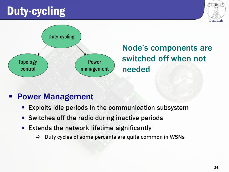 PerLab Duty-cycling  Power Management  Exploits idle periods in the communication subsystem  Switches off the radio during inactive periods  Extends the network lifetime significantly  Duty cycles of some percents are quite common in WSNs Topology control Power management Duty-cycling Node's components are switched off when not needed 26