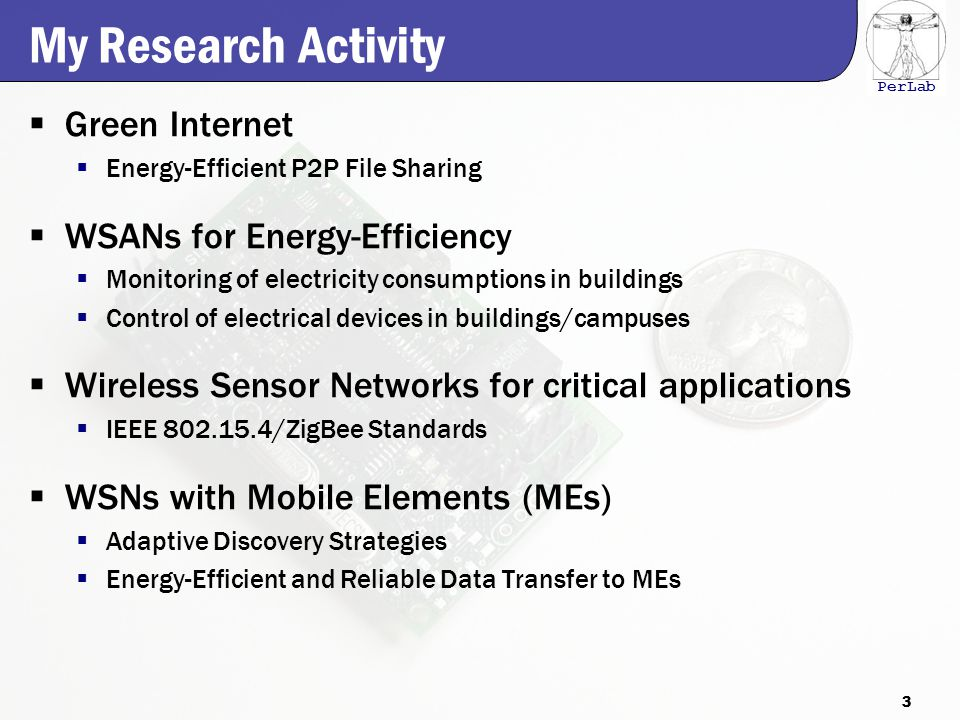 PerLab My Research Activity  Green Internet  Energy-Efficient P2P File Sharing  WSANs for Energy-Efficiency  Monitoring of electricity consumptions in buildings  Control of electrical devices in buildings/campuses  Wireless Sensor Networks for critical applications  IEEE 802.15.4/ZigBee Standards  WSNs with Mobile Elements (MEs)  Adaptive Discovery Strategies  Energy-Efficient and Reliable Data Transfer to MEs 3