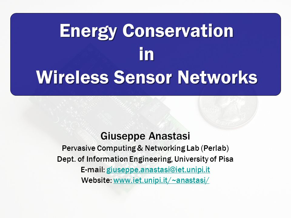 Energy Conservation in Wireless Sensor Networks Giuseppe Anastasi Pervasive Computing & Networking Lab (Perlab) Dept.