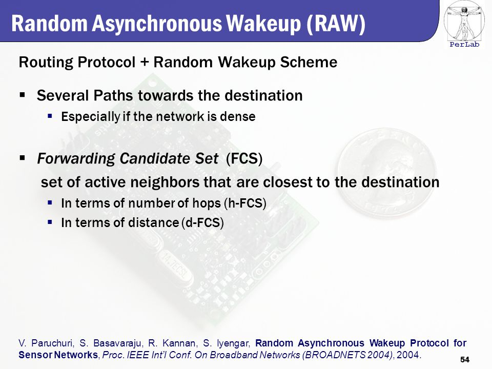 PerLab Random Asynchronous Wakeup (RAW) Routing Protocol + Random Wakeup Scheme  Several Paths towards the destination  Especially if the network is dense  Forwarding Candidate Set (FCS) set of active neighbors that are closest to the destination  In terms of number of hops (h-FCS)  In terms of distance (d-FCS) V.