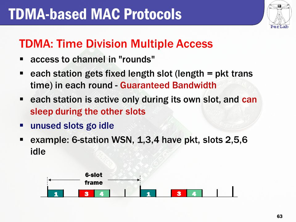 PerLab TDMA: Time Division Multiple Access  access to channel in rounds  each station gets fixed length slot (length = pkt trans time) in each round - Guaranteed Bandwidth  each station is active only during its own slot, and can sleep during the other slots  unused slots go idle  example: 6-station WSN, 1,3,4 have pkt, slots 2,5,6 idle 1 3 4 1 3 4 6-slot frame TDMA-based MAC Protocols 63