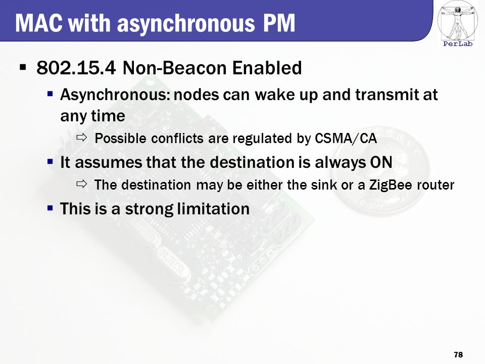 PerLab MAC with asynchronous PM  802.15.4 Non-Beacon Enabled  Asynchronous: nodes can wake up and transmit at any time  Possible conflicts are regulated by CSMA/CA  It assumes that the destination is always ON  The destination may be either the sink or a ZigBee router  This is a strong limitation 78