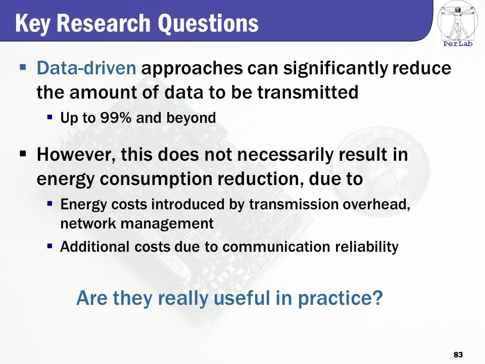 PerLab Key Research Questions  Data-driven approaches can significantly reduce the amount of data to be transmitted  Up to 99% and beyond  However, this does not necessarily result in energy consumption reduction, due to  Energy costs introduced by transmission overhead, network management  Additional costs due to communication reliability Are they really useful in practice.