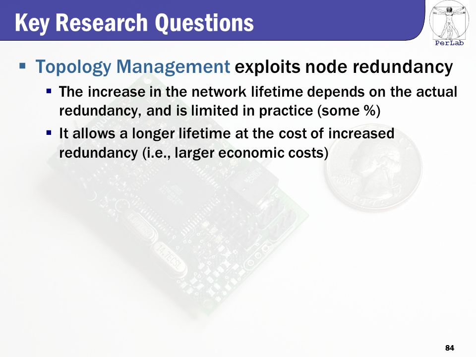 PerLab Key Research Questions  Topology Management exploits node redundancy  The increase in the network lifetime depends on the actual redundancy, and is limited in practice (some %)  It allows a longer lifetime at the cost of increased redundancy (i.e., larger economic costs) 84