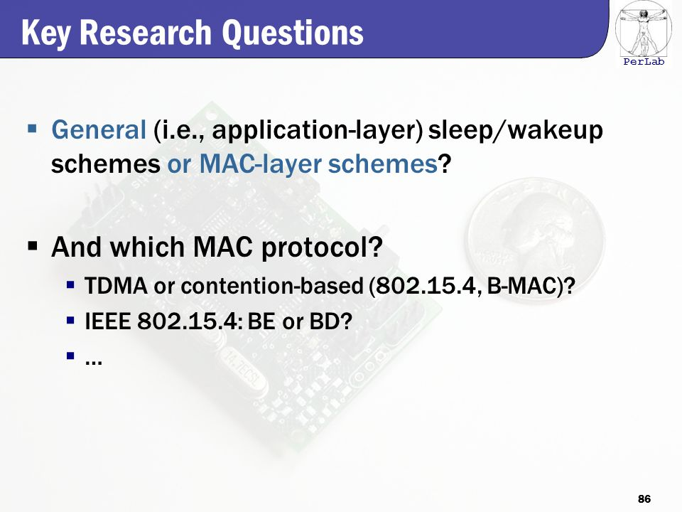 PerLab Key Research Questions  General (i.e., application-layer) sleep/wakeup schemes or MAC-layer schemes.