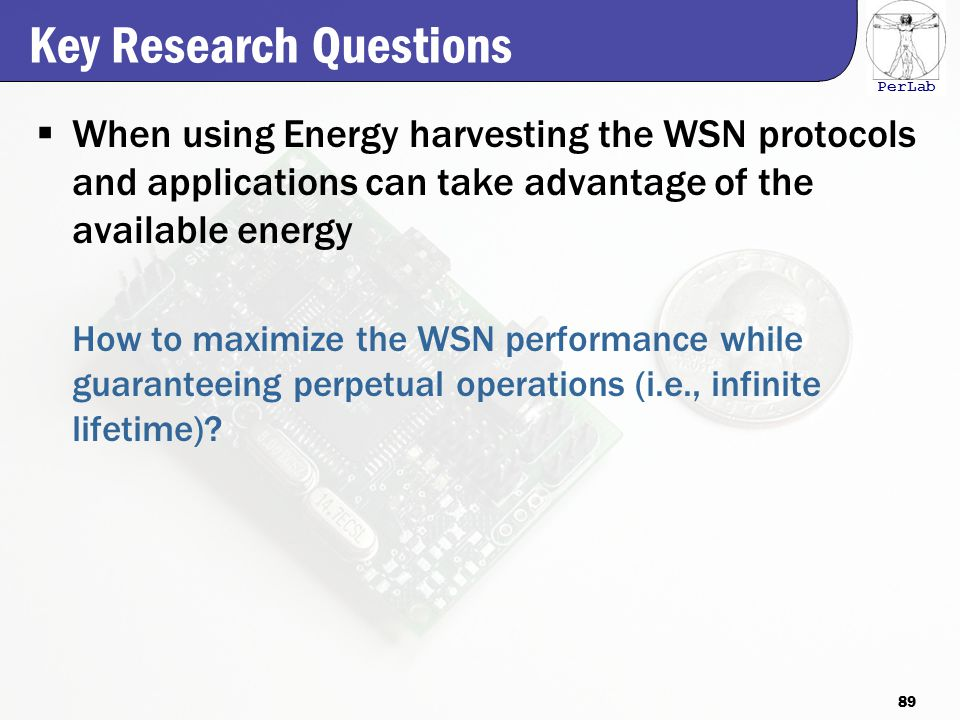 PerLab Key Research Questions  When using Energy harvesting the WSN protocols and applications can take advantage of the available energy How to maximize the WSN performance while guaranteeing perpetual operations (i.e., infinite lifetime).