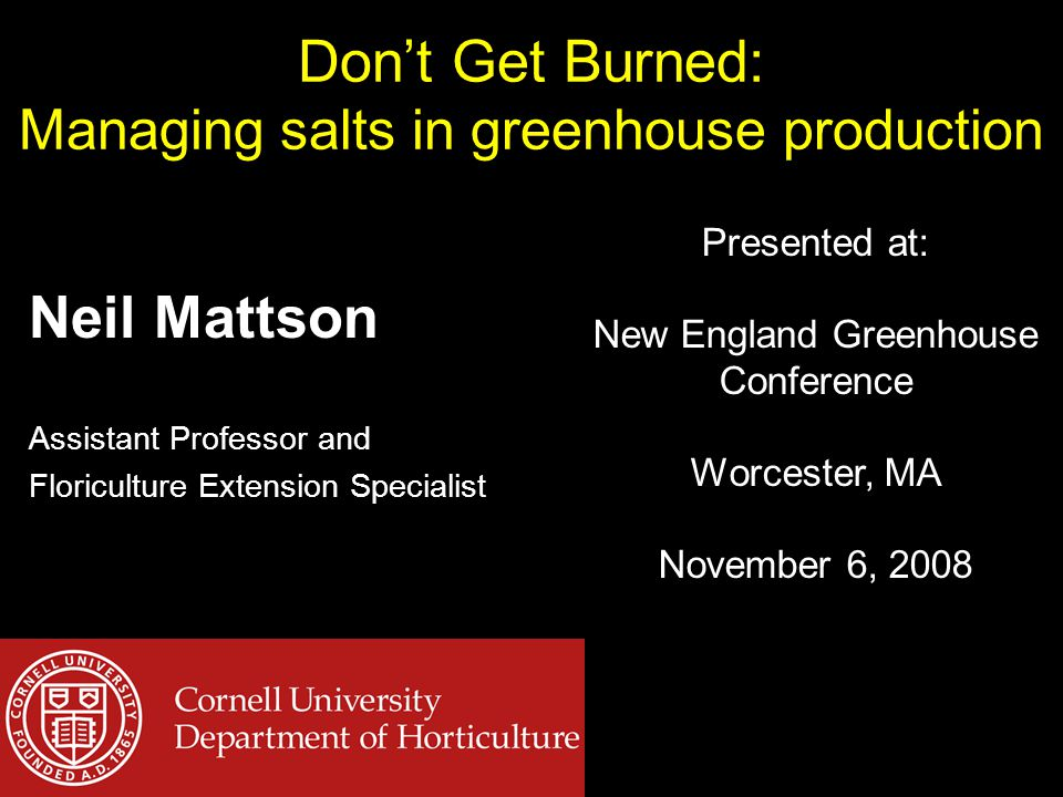 Don't Get Burned: Managing salts in greenhouse production Neil Mattson Assistant Professor and Floriculture Extension Specialist Presented at: New Eng