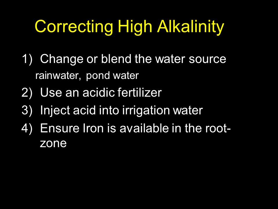 Correcting High Alkalinity 1)Change or blend the water source rainwater, pond water 2)Use an acidic fertilizer 3)Inject acid into irrigation water 4)E