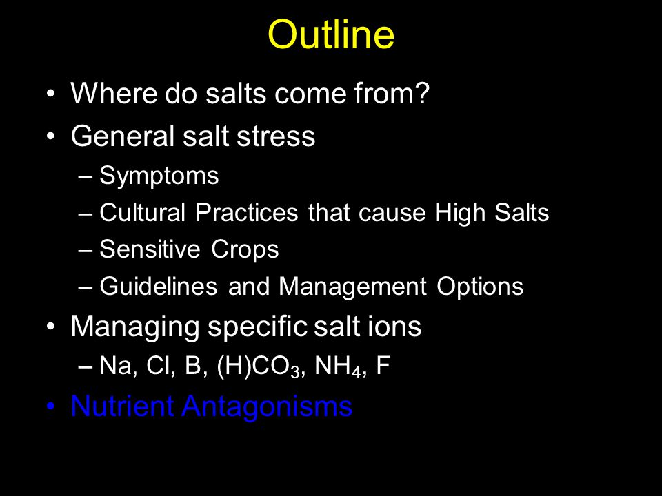 Outline Where do salts come from? General salt stress –Symptoms –Cultural Practices that cause High Salts –Sensitive Crops –Guidelines and Management