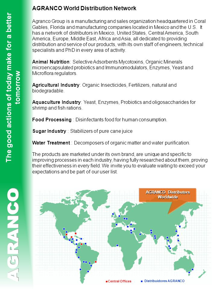 Central Offices Distribuidores AGRANCO The good actions of today make for a better tomorrow AGRANCO World Distribution Network Agranco Group is a manufacturing and sales organization headquartered in Coral Gables, Florida and manufacturing companies located in Mexico and the U.S.