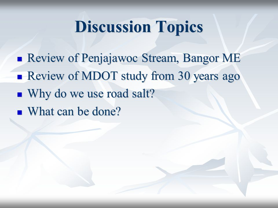 Discussion Topics Review of Penjajawoc Stream, Bangor ME Review of Penjajawoc Stream, Bangor ME Review of MDOT study from 30 years ago Review of MDOT study from 30 years ago Why do we use road salt.