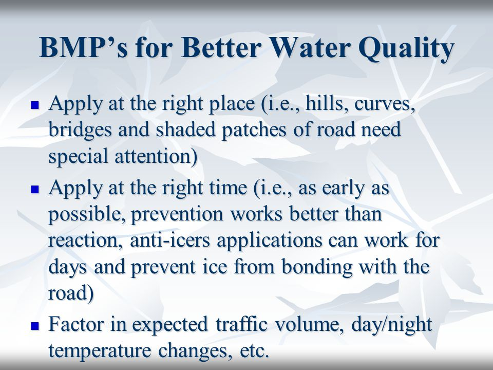 BMP's for Better Water Quality Apply at the right place (i.e., hills, curves, bridges and shaded patches of road need special attention) Apply at the right place (i.e., hills, curves, bridges and shaded patches of road need special attention) Apply at the right time (i.e., as early as possible, prevention works better than reaction, anti-icers applications can work for days and prevent ice from bonding with the road) Apply at the right time (i.e., as early as possible, prevention works better than reaction, anti-icers applications can work for days and prevent ice from bonding with the road) Factor in expected traffic volume, day/night temperature changes, etc.