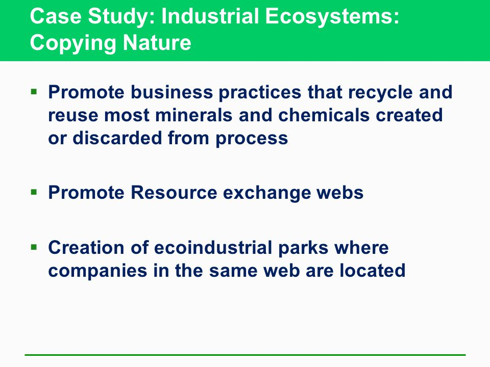 Case Study: Industrial Ecosystems: Copying Nature  Promote business practices that recycle and reuse most minerals and chemicals created or discarded from process  Promote Resource exchange webs  Creation of ecoindustrial parks where companies in the same web are located