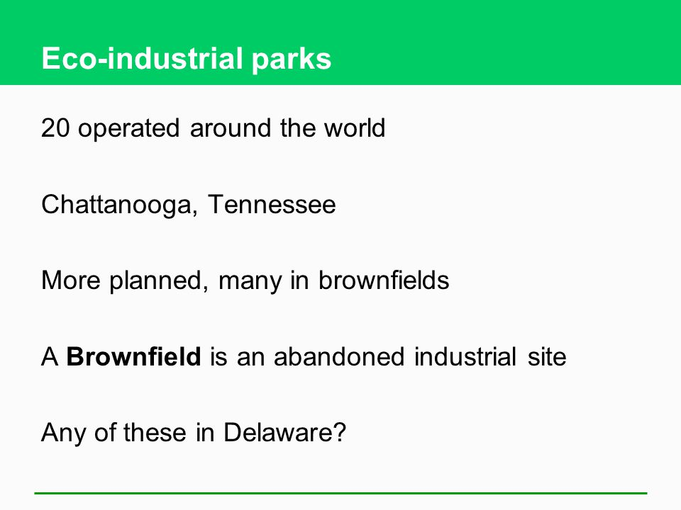 Eco-industrial parks 20 operated around the world Chattanooga, Tennessee More planned, many in brownfields A Brownfield is an abandoned industrial site Any of these in Delaware?
