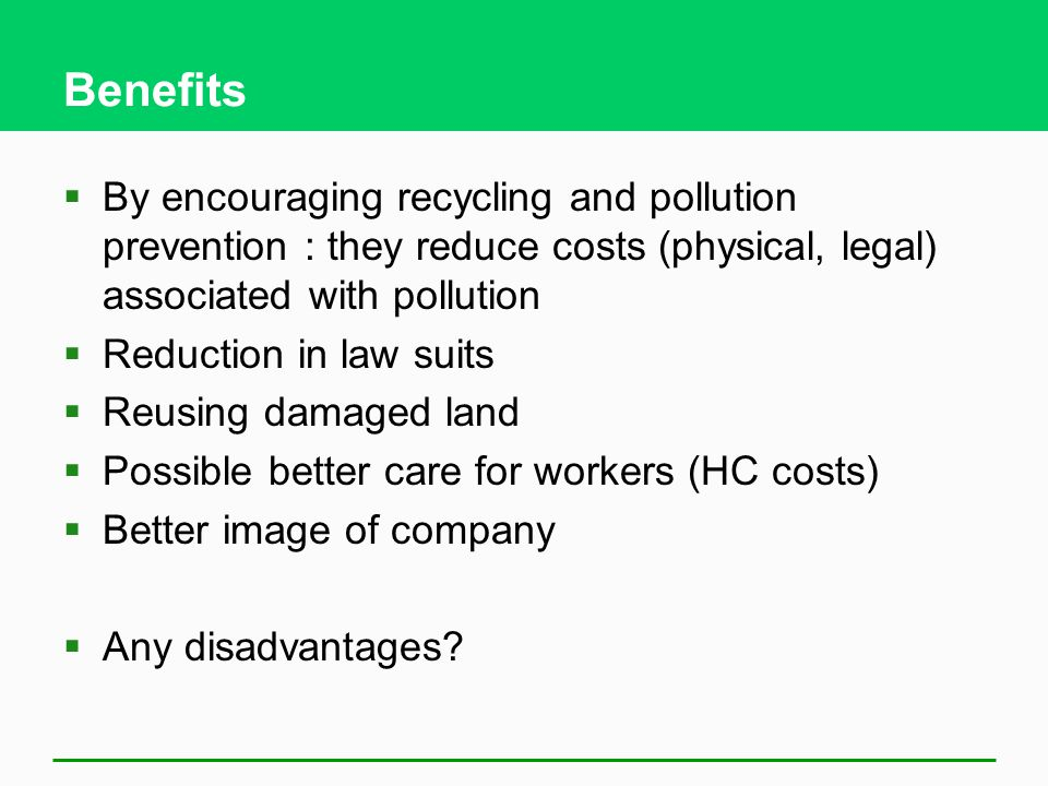 Benefits  By encouraging recycling and pollution prevention : they reduce costs (physical, legal) associated with pollution  Reduction in law suits  Reusing damaged land  Possible better care for workers (HC costs)  Better image of company  Any disadvantages?
