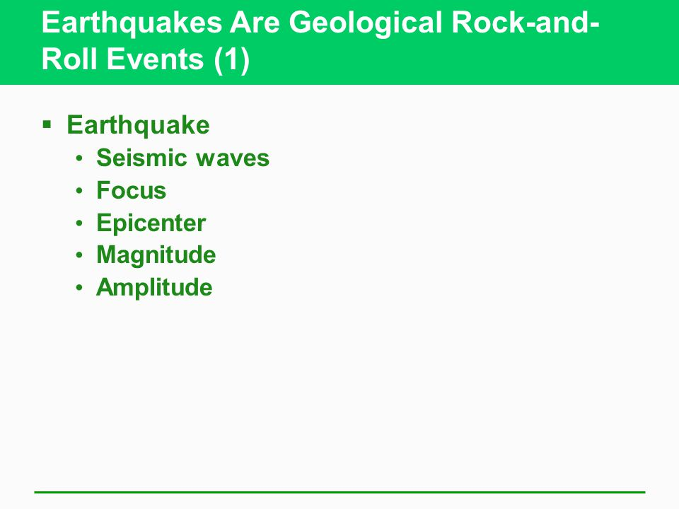 Earthquakes Are Geological Rock-and- Roll Events (1)  Earthquake Seismic waves Focus Epicenter Magnitude Amplitude