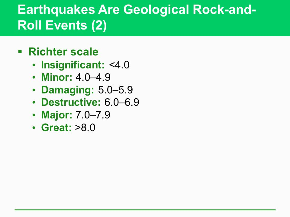 Earthquakes Are Geological Rock-and- Roll Events (2)  Richter scale Insignificant: <4.0 Minor: 4.0–4.9 Damaging: 5.0–5.9 Destructive: 6.0–6.9 Major: 7.0–7.9 Great: >8.0