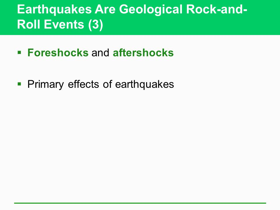 Earthquakes Are Geological Rock-and- Roll Events (3)  Foreshocks and aftershocks  Primary effects of earthquakes